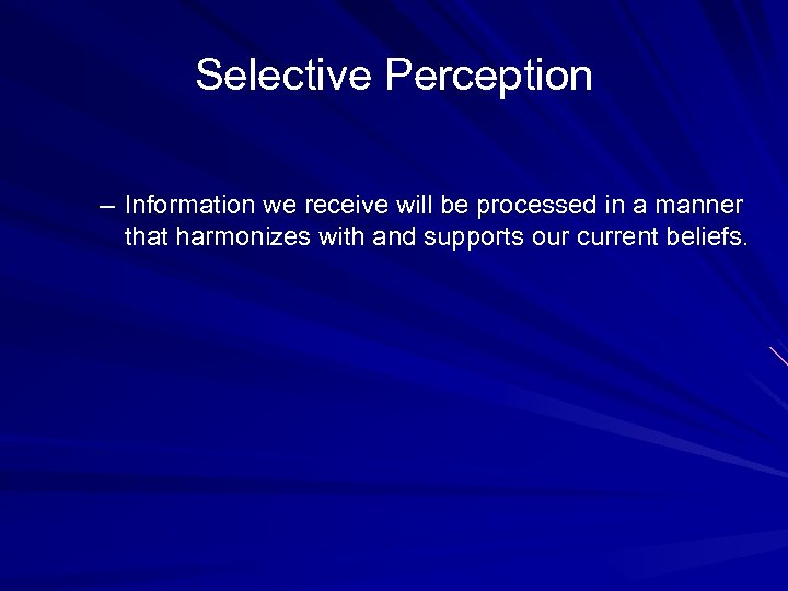 Selective Perception – Information we receive will be processed in a manner that harmonizes