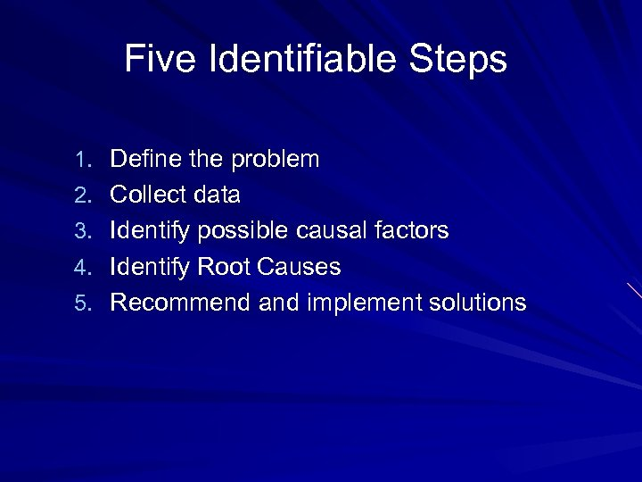 Five Identifiable Steps 1. Define the problem 2. Collect data 3. Identify possible causal