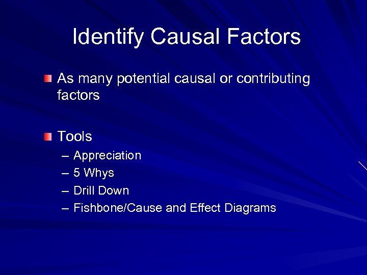 Identify Causal Factors As many potential causal or contributing factors Tools – – Appreciation