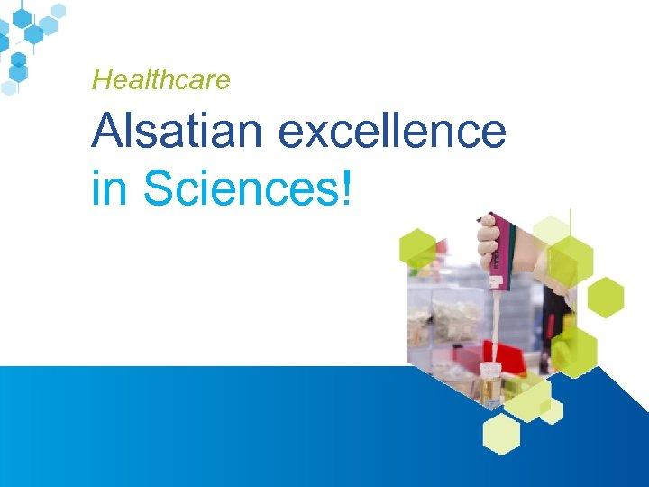 Healthcare Alsatian excellence in Sciences! www. alsace-biovalley. com
