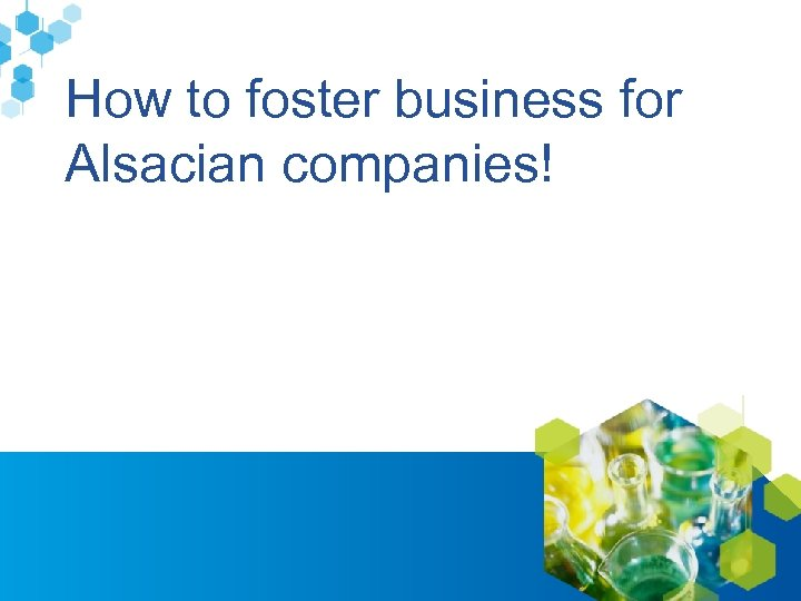 How to foster business for Alsacian companies! www. alsace-biovalley. com