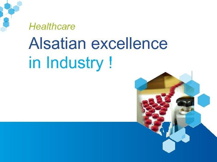 Healthcare Alsatian excellence in Industry ! www. alsace-biovalley. com