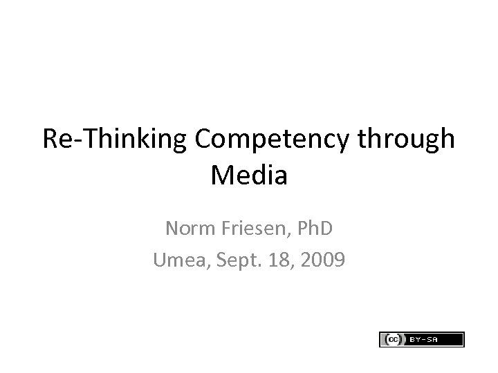 Re-Thinking Competency through Media Norm Friesen, Ph. D Umea, Sept. 18, 2009