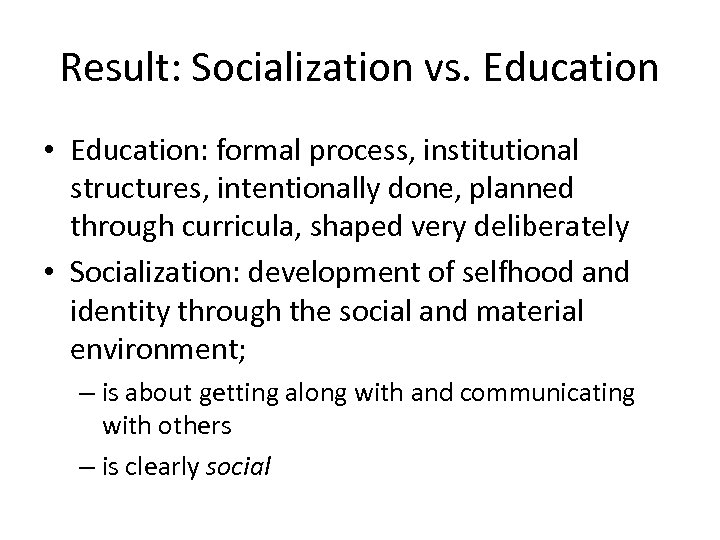 Result: Socialization vs. Education • Education: formal process, institutional structures, intentionally done, planned through