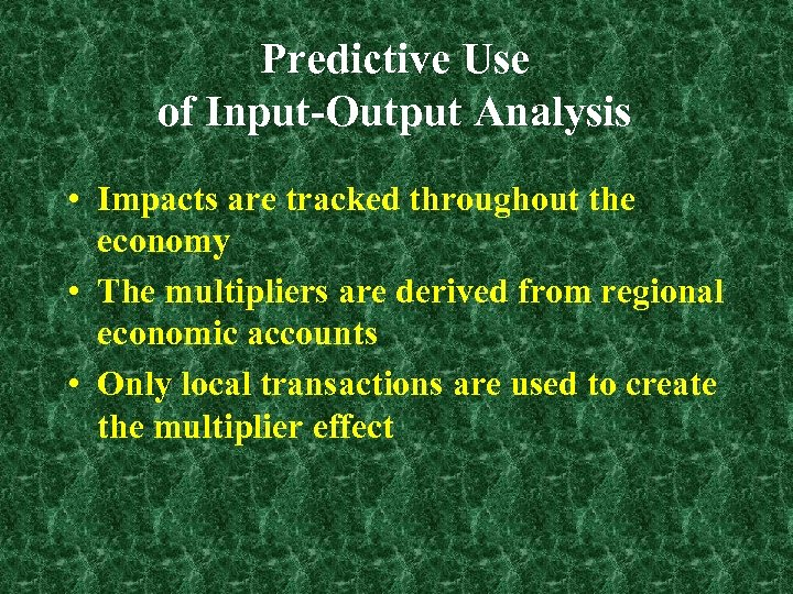 Predictive Use of Input-Output Analysis • Impacts are tracked throughout the economy • The