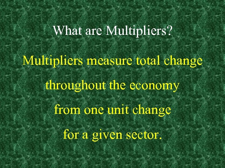 What are Multipliers? Multipliers measure total change throughout the economy from one unit change