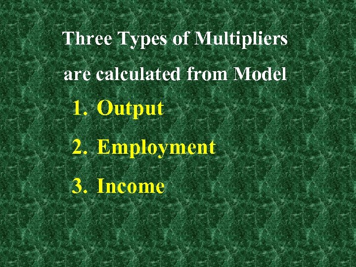 Three Types of Multipliers are calculated from Model 1. Output 2. Employment 3. Income