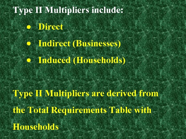 Type II Multipliers include: Direct Indirect (Businesses) Induced (Households) Type II Multipliers are derived