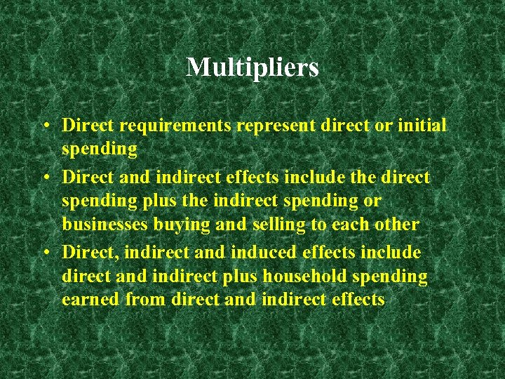 Multipliers • Direct requirements represent direct or initial spending • Direct and indirect effects