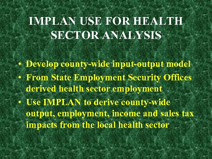 IMPLAN USE FOR HEALTH SECTOR ANALYSIS • Develop county-wide input-output model • From State
