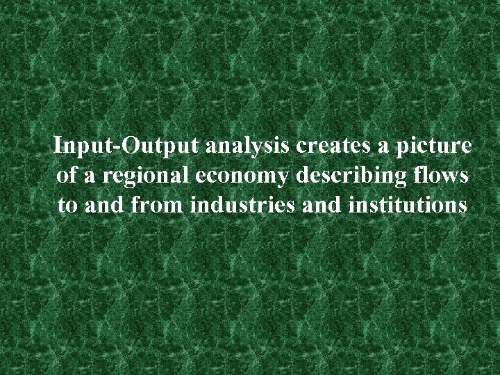 Input-Output analysis creates a picture of a regional economy describing flows to and from