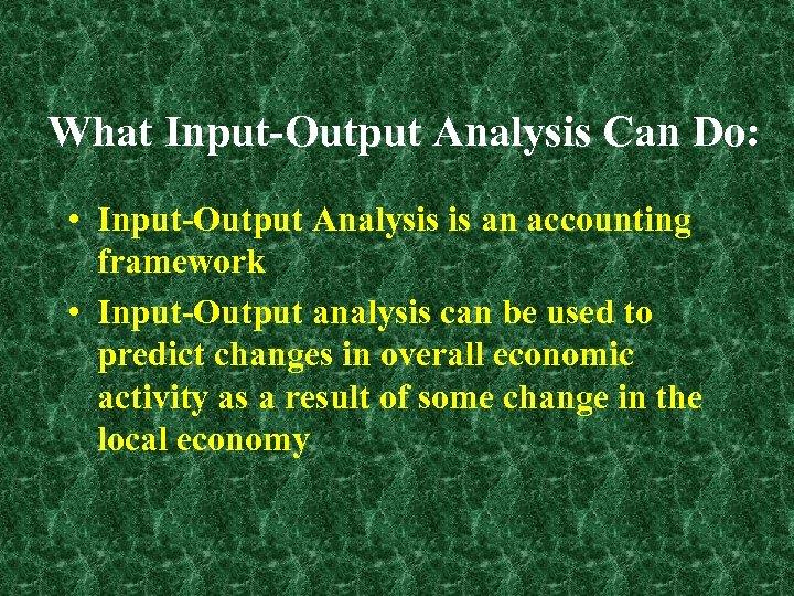 What Input-Output Analysis Can Do: • Input-Output Analysis is an accounting framework • Input-Output