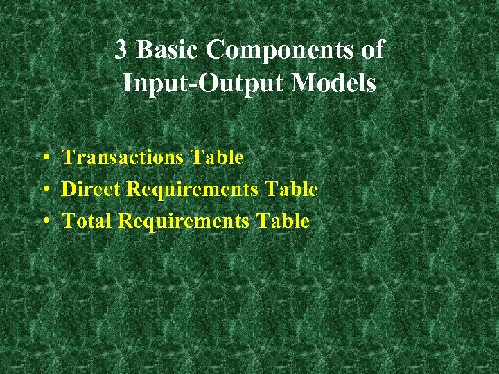 3 Basic Components of Input-Output Models • Transactions Table • Direct Requirements Table •