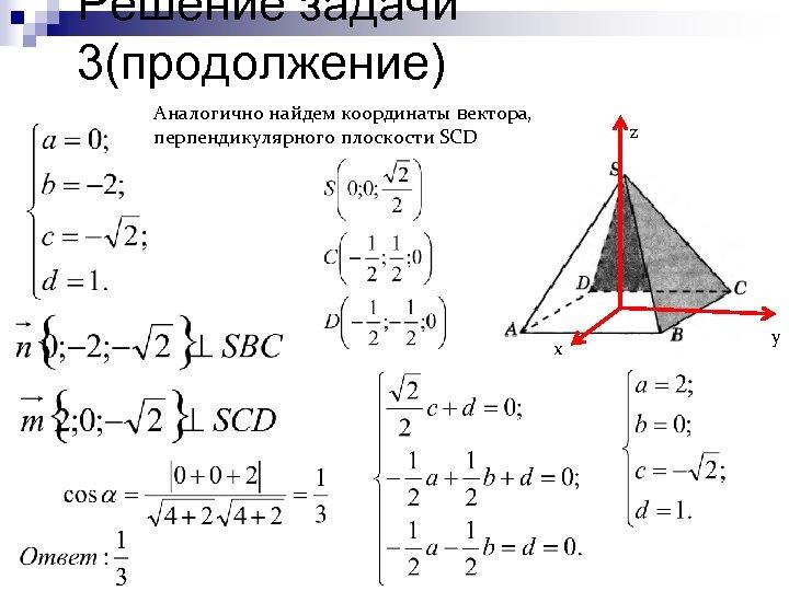 Решение задачи 3(продолжение) Аналогично найдем координаты вектора, перпендикулярного плоскости SCD z х у