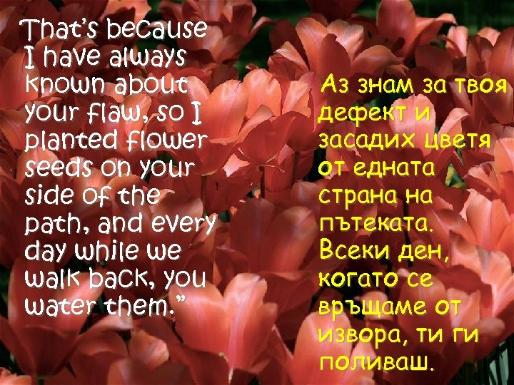 That's because I have always known about your flaw, so I planted flower seeds