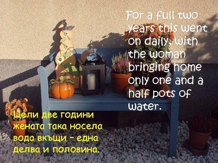 Цели две години жената така носела вода вкъщи – една делва и половина. For