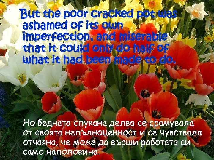 But the poor cracked pot was ashamed of its own imperfection, and miserable that