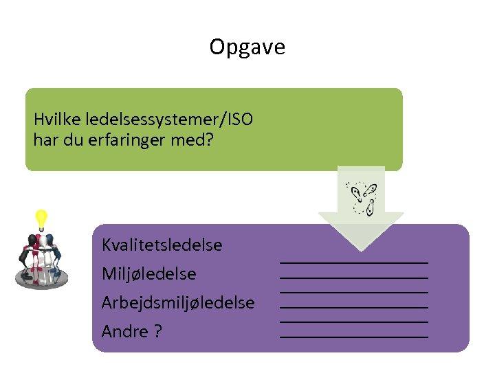 Opgave Hvilke ledelsessystemer/ISO har du erfaringer med? Kvalitetsledelse Miljøledelse Arbejdsmiljøledelse Andre ?