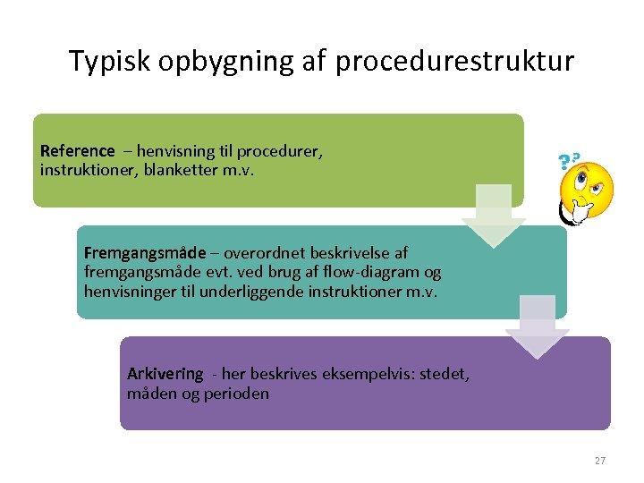 Typisk opbygning af procedurestruktur Reference – henvisning til procedurer, instruktioner, blanketter m. v. Fremgangsmåde
