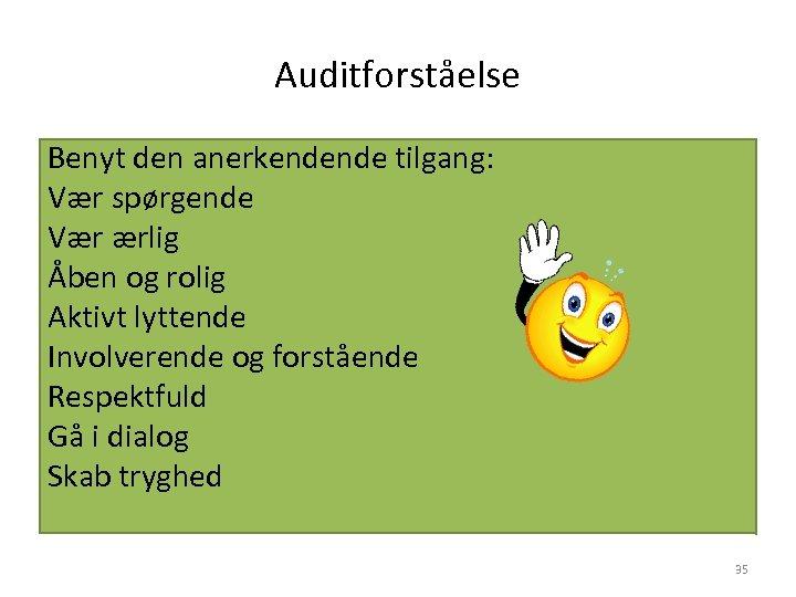 Auditforståelse Benyt den anerkendende tilgang: Vær spørgende Vær ærlig Åben og rolig Aktivt lyttende