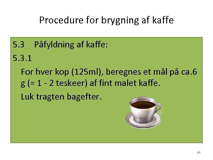 Procedure for brygning af kaffe 5. 3 Påfyldning af kaffe: 5. 3. 1 For