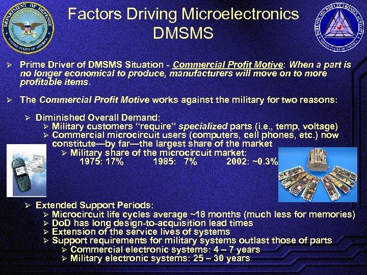Factors Driving Microelectronics DMSMS Ø Prime Driver of DMSMS Situation - Commercial Profit Motive: