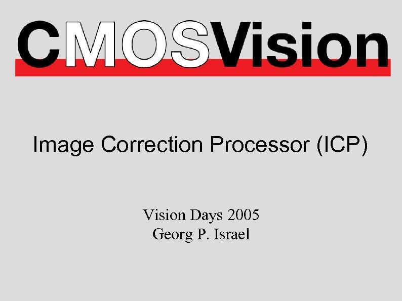 Image Correction Processor (ICP) Vision Days 2005 Georg P. Israel