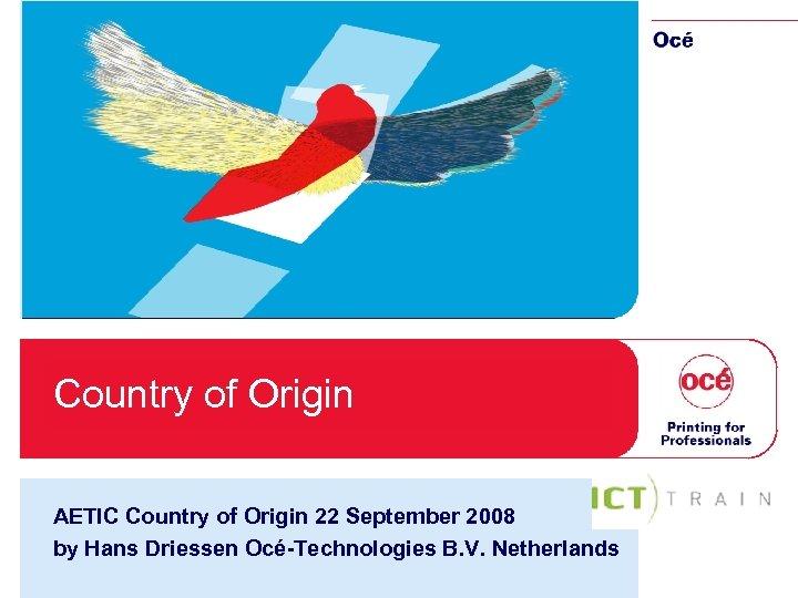 Country of Origin AETIC Country of Origin 22 September 2008 by Hans Driessen Océ-Technologies