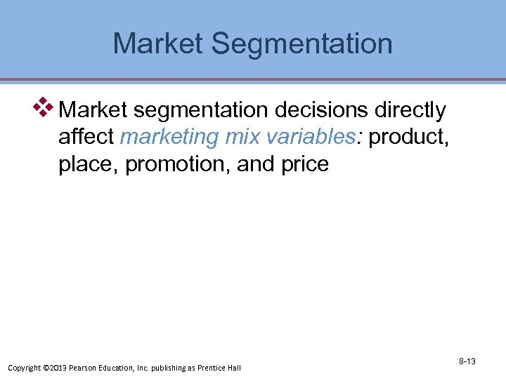Market Segmentation v Market segmentation decisions directly affect marketing mix variables: product, place, promotion,