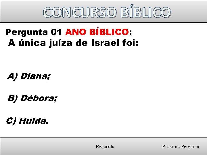 CONCURSO BÍBLICO Pergunta 01 ANO BÍBLICO: A única juíza de Israel foi: A) Diana;