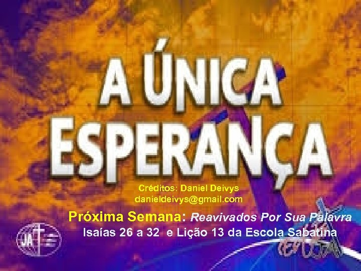 Créditos: Daniel Deivys danieldeivys@gmail. com Próxima Semana: Reavivados Por Sua Palavra Isaías 26 a