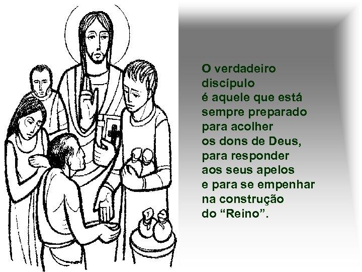 O verdadeiro discípulo é aquele que está sempre preparado para acolher os dons de