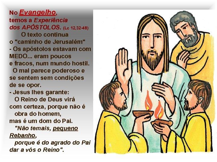 No Evangelho, temos a Experiência dos APÓSTOLOS. (Lc 12, 32 -48) O texto continua