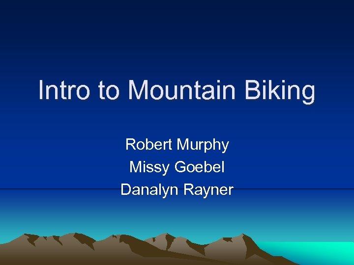 Intro to Mountain Biking Robert Murphy Missy Goebel Danalyn Rayner