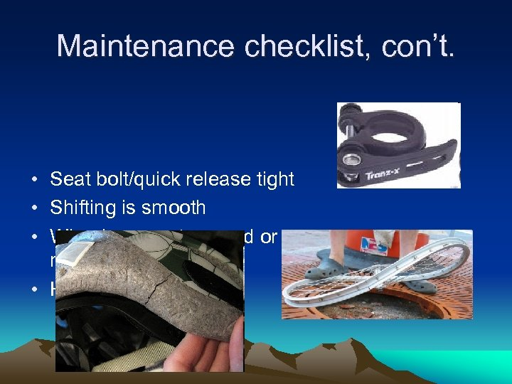 Maintenance checklist, con't. • Seat bolt/quick release tight • Shifting is smooth • Wheels