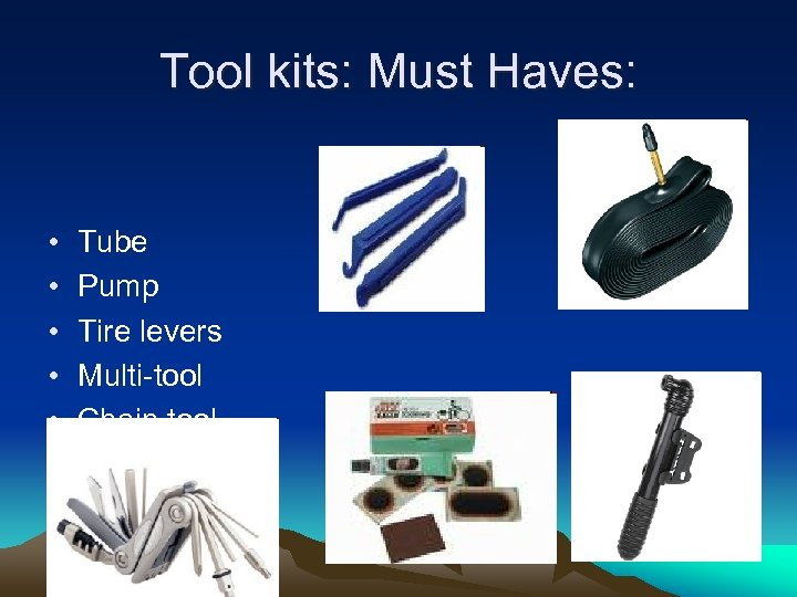 Tool kits: Must Haves: • • • Tube Pump Tire levers Multi-tool Chain tool