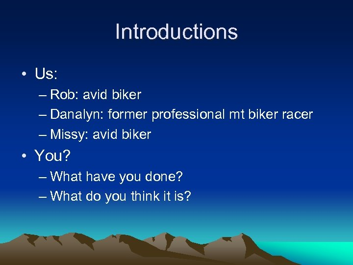 Introductions • Us: – Rob: avid biker – Danalyn: former professional mt biker racer