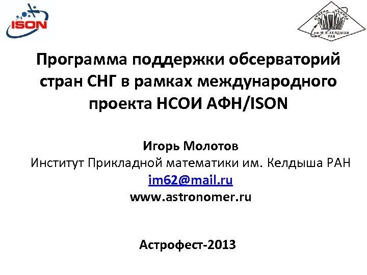 Программа поддержки обсерваторий стран СНГ в рамках международного проекта НСОИ АФН/ISON Игорь Молотов Институт