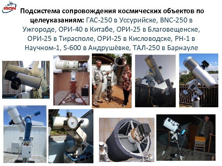 Подсистема сопровождения космических объектов по целеуказаниям: ГАС-250 в Уссурийске, BNC-250 в Ужгороде, ОРИ-40 в