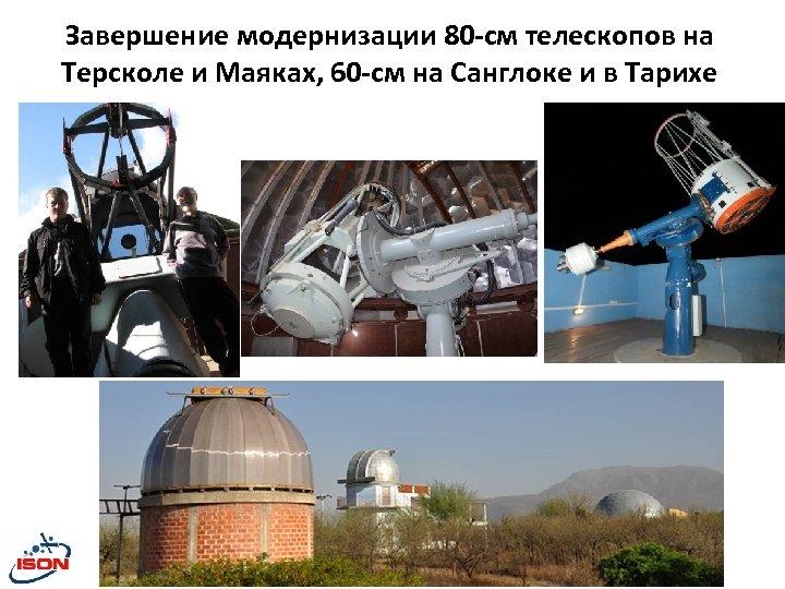 Завершение модернизации 80 -см телескопов на Терсколе и Маяках, 60 -см на Санглоке и