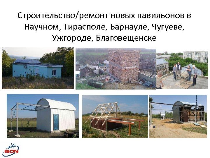 Строительство/ремонт новых павильонов в Научном, Тирасполе, Барнауле, Чугуеве, Ужгороде, Благовещенске