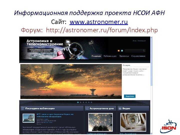 Информационная поддержка проекта НСОИ АФН Сайт: www. astronomer. ru Форум: http: //astronomer. ru/forum/index. php