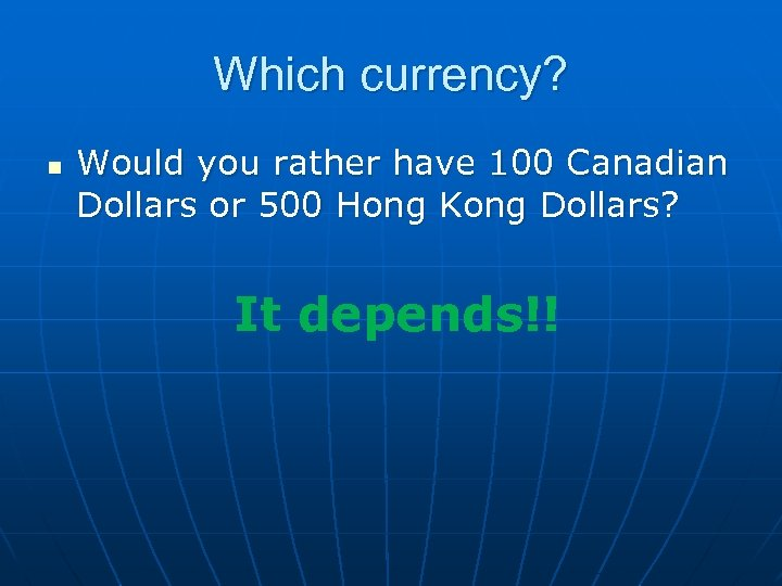 Which currency? n Would you rather have 100 Canadian Dollars or 500 Hong Kong