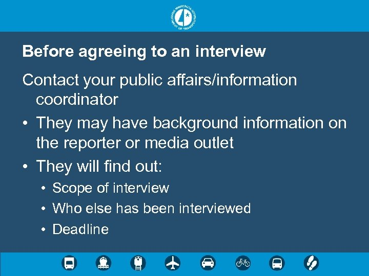 Before agreeing to an interview Contact your public affairs/information coordinator • They may have