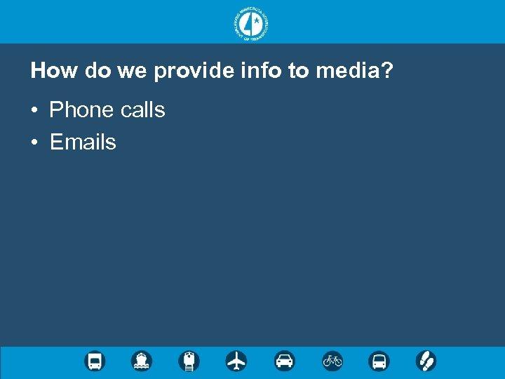 How do we provide info to media? • Phone calls • Emails