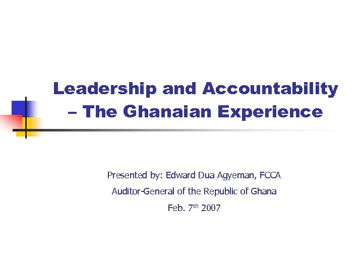 Leadership and Accountability – The Ghanaian Experience Presented by: Edward Dua Agyeman, FCCA Auditor-General
