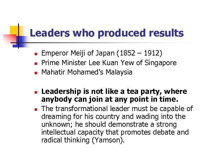 Leaders who produced results n n n Emperor Meiji of Japan (1852 – 1912)