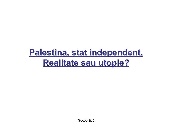 Palestina, stat independent. Realitate sau utopie? Geopolitică