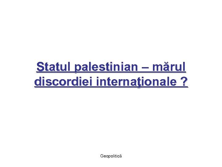 Statul palestinian – mărul discordiei internaţionale ? Geopolitică