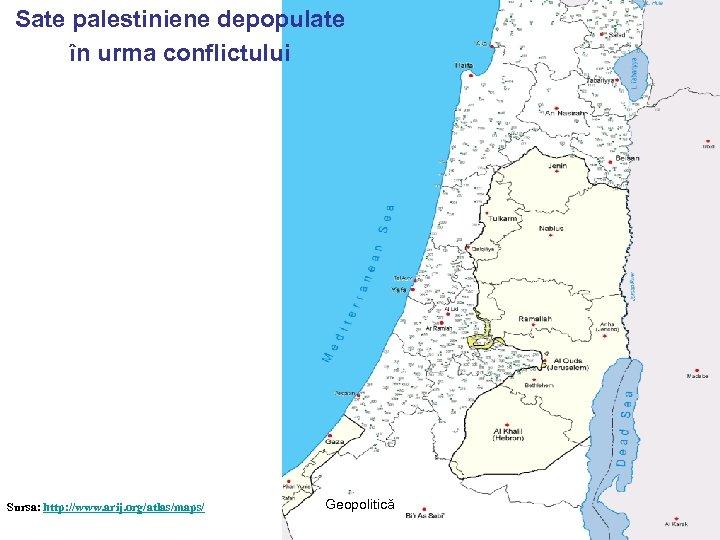 Sate palestiniene depopulate în urma conflictului Sursa: http: //www. arij. org/atlas/maps/ Geopolitică